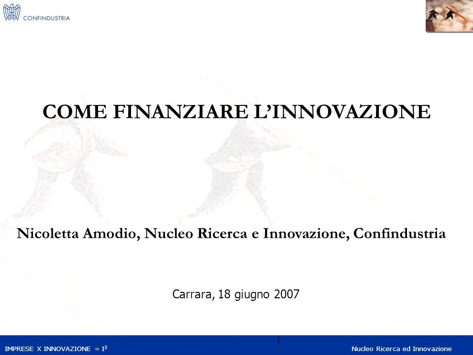 IMPRESE X INNOVAZIONE = I 3 Nucleo Ricerca ed Innovazione 1 COME FINANZIARE LINNOVAZIONE Nicoletta Amodio, Nucleo Ricerca e Innovazione, Confindustria Carrara, 18 giugno 2007