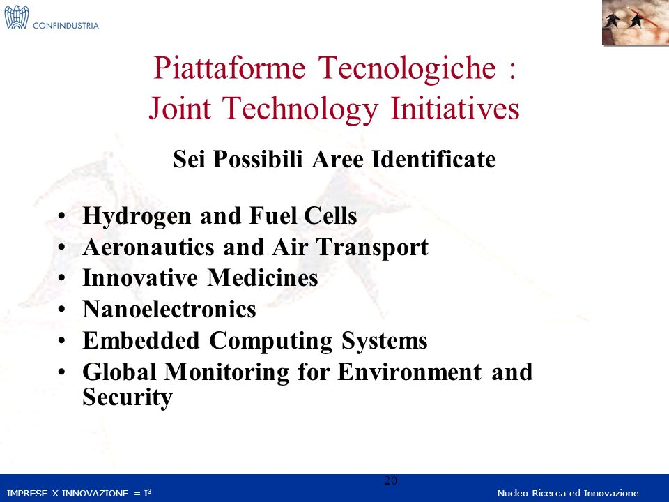IMPRESE X INNOVAZIONE = I 3 Nucleo Ricerca ed Innovazione 20 Piattaforme Tecnologiche : Joint Technology Initiatives Sei Possibili Aree Identificate Hydrogen and Fuel Cells Aeronautics and Air Transport Innovative Medicines Nanoelectronics Embedded Computing Systems Global Monitoring for Environment and Security