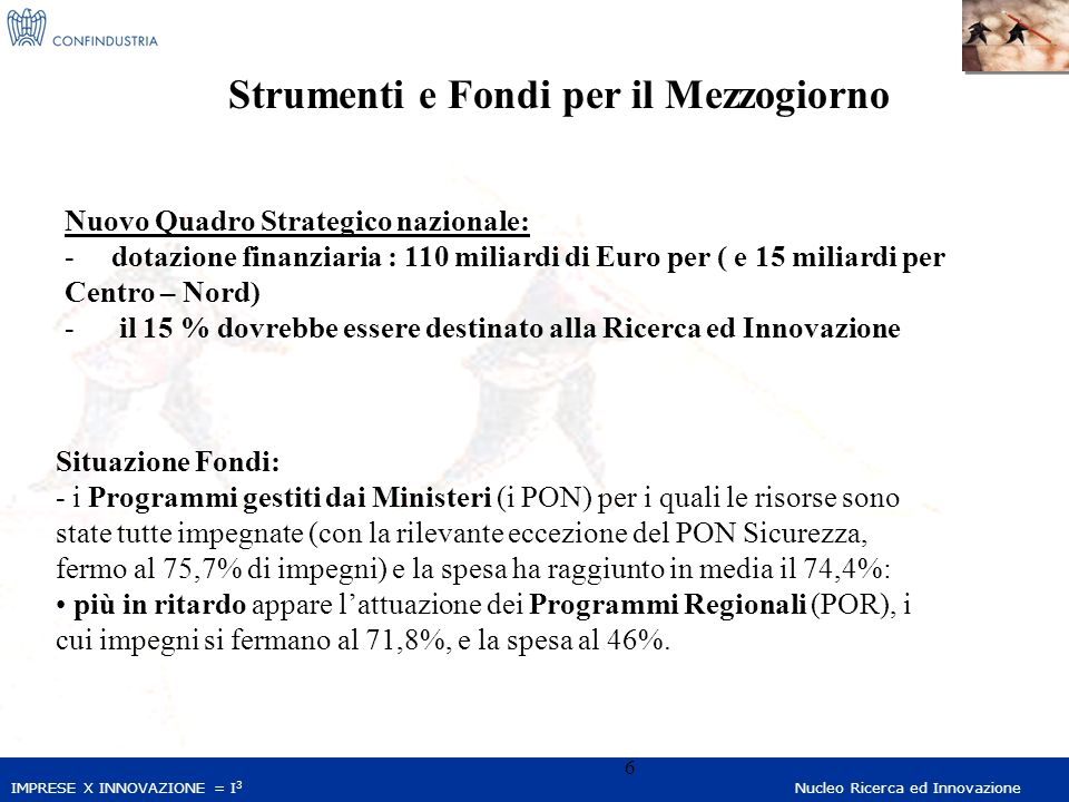 IMPRESE X INNOVAZIONE = I 3 Nucleo Ricerca ed Innovazione 6 Strumenti e Fondi per il Mezzogiorno Nuovo Quadro Strategico nazionale: - dotazione finanziaria : 110 miliardi di Euro per ( e 15 miliardi per Centro – Nord) - il 15 % dovrebbe essere destinato alla Ricerca ed Innovazione Situazione Fondi: - i Programmi gestiti dai Ministeri (i PON) per i quali le risorse sono state tutte impegnate (con la rilevante eccezione del PON Sicurezza, fermo al 75,7% di impegni) e la spesa ha raggiunto in media il 74,4%: più in ritardo appare lattuazione dei Programmi Regionali (POR), i cui impegni si fermano al 71,8%, e la spesa al 46%.