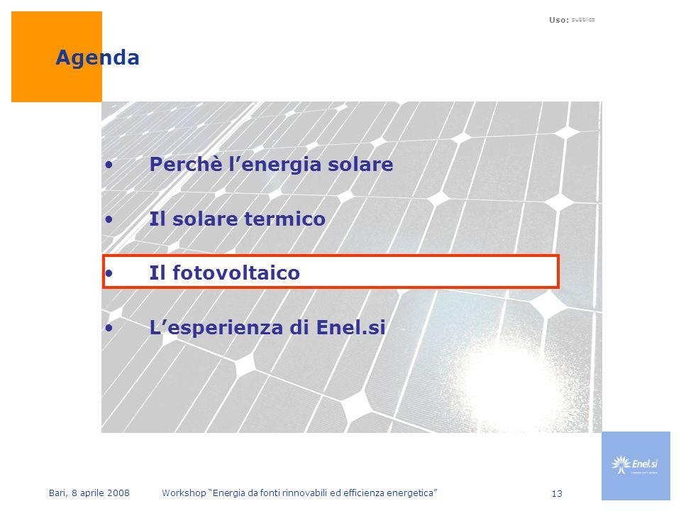 Uso: pubblico Bari, 8 aprile 2008 Workshop Energia da fonti rinnovabili ed efficienza energetica 13 Perchè lenergia solare Il solare termico Il fotovoltaico Lesperienza di Enel.si Agenda