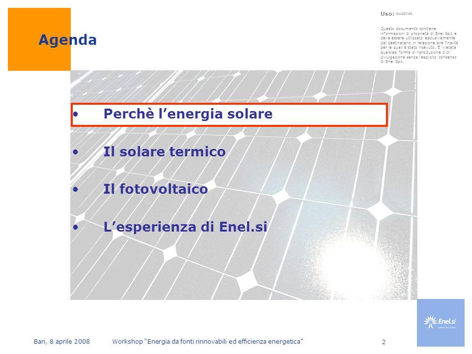 Uso: pubblico Bari, 8 aprile 2008 Workshop Energia da fonti rinnovabili ed efficienza energetica 2 Perchè lenergia solare Il solare termico Il fotovoltaico Lesperienza di Enel.si Agenda Questo documento contiene informazioni di proprietà di Enel SpA e deve essere utilizzato esclusivamente dal destinatario in relazione alle finalità per le quali è stato ricevuto.