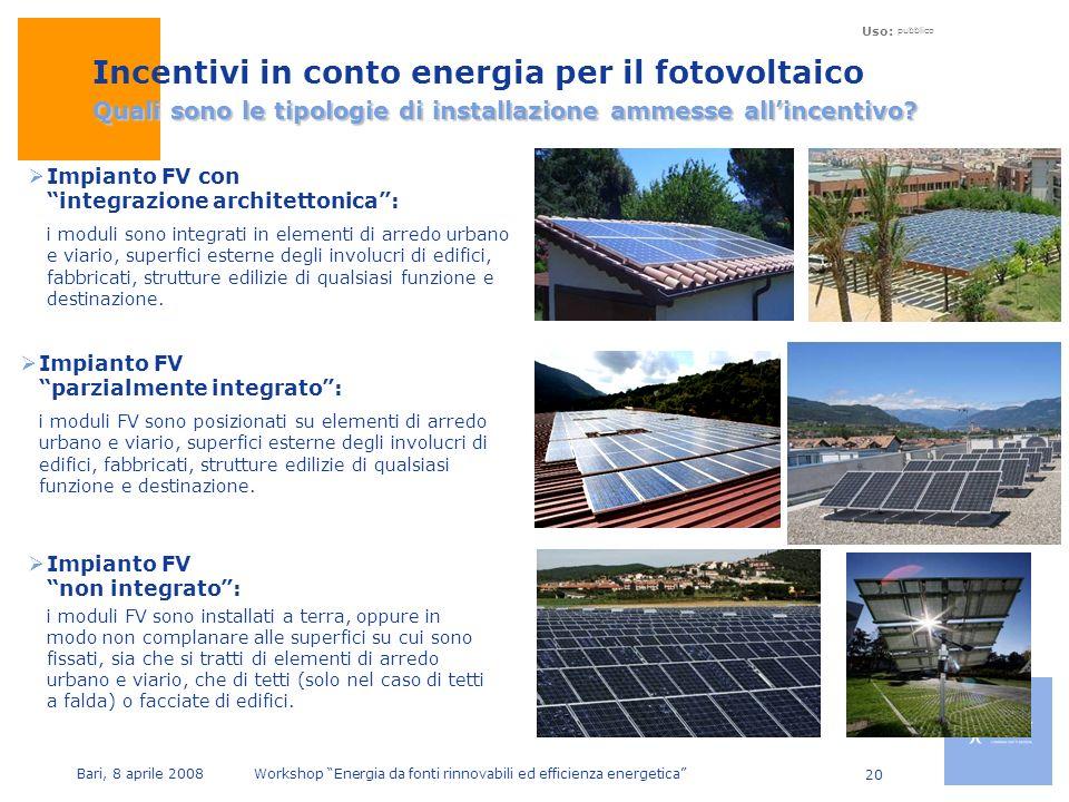 Uso: pubblico Bari, 8 aprile 2008 Workshop Energia da fonti rinnovabili ed efficienza energetica 20 Quali sono le tipologie di installazione ammesse allincentivo.