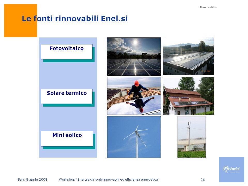 Uso: pubblico Bari, 8 aprile 2008 Workshop Energia da fonti rinnovabili ed efficienza energetica 26 Le fonti rinnovabili Enel.si Fotovoltaico Mini eolico Solare termico
