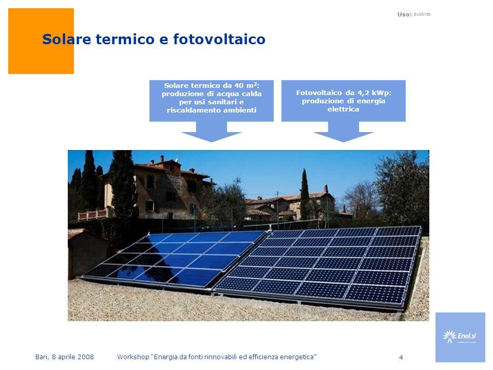 Uso: pubblico Bari, 8 aprile 2008 Workshop Energia da fonti rinnovabili ed efficienza energetica 4 Enel.si -40 kWp thin film system Roma Enels headquarters Solare termico e fotovoltaico Solare termico da 40 m 2 : produzione di acqua calda per usi sanitari e riscaldamento ambienti Fotovoltaico da 4,2 kWp: produzione di energia elettrica