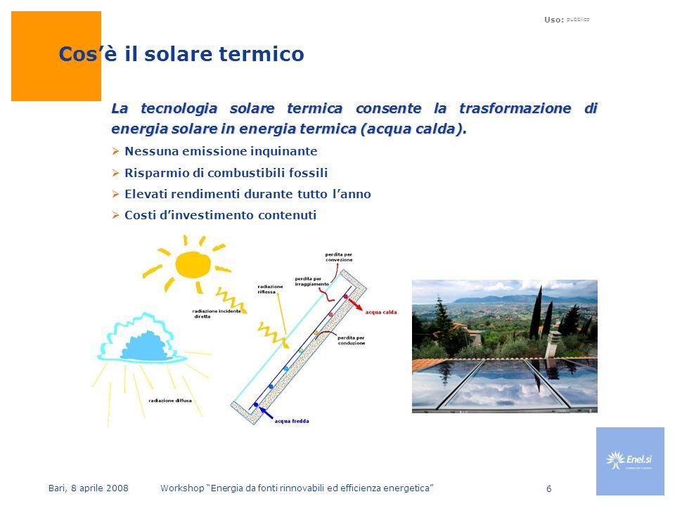 Uso: pubblico Bari, 8 aprile 2008 Workshop Energia da fonti rinnovabili ed efficienza energetica 6 La tecnologia solare termica consente la trasformazione di energia solare in energia termica (acqua calda).