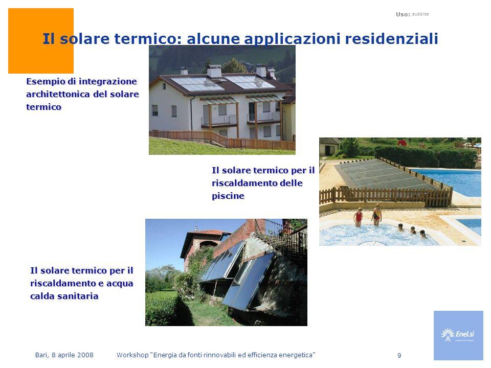 Uso: pubblico Bari, 8 aprile 2008 Workshop Energia da fonti rinnovabili ed efficienza energetica 9 Esempio di integrazione architettonica del solare termico Il solare termico per il riscaldamento delle piscine Il solare termico: alcune applicazioni residenziali Il solare termico per il riscaldamento e acqua calda sanitaria