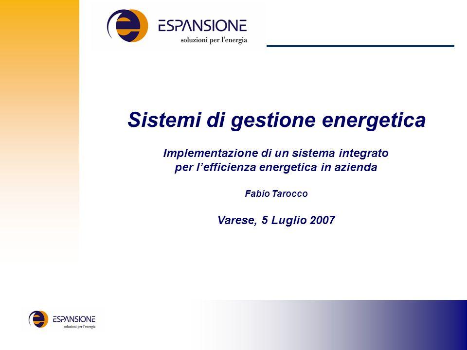 Sistemi di gestione energetica Implementazione di un sistema integrato per lefficienza energetica in azienda Fabio Tarocco Varese, 5 Luglio 2007