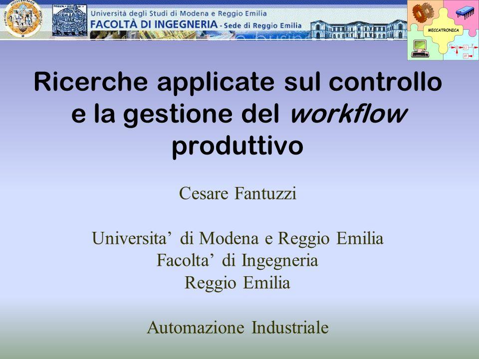 Ricerche applicate sul controllo e la gestione del workflow produttivo Cesare Fantuzzi Universita di Modena e Reggio Emilia Facolta di Ingegneria Regg