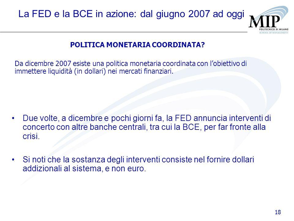 18 La FED e la BCE in azione: dal giugno 2007 ad oggi Due volte, a dicembre e pochi giorni fa, la FED annuncia interventi di concerto con altre banche