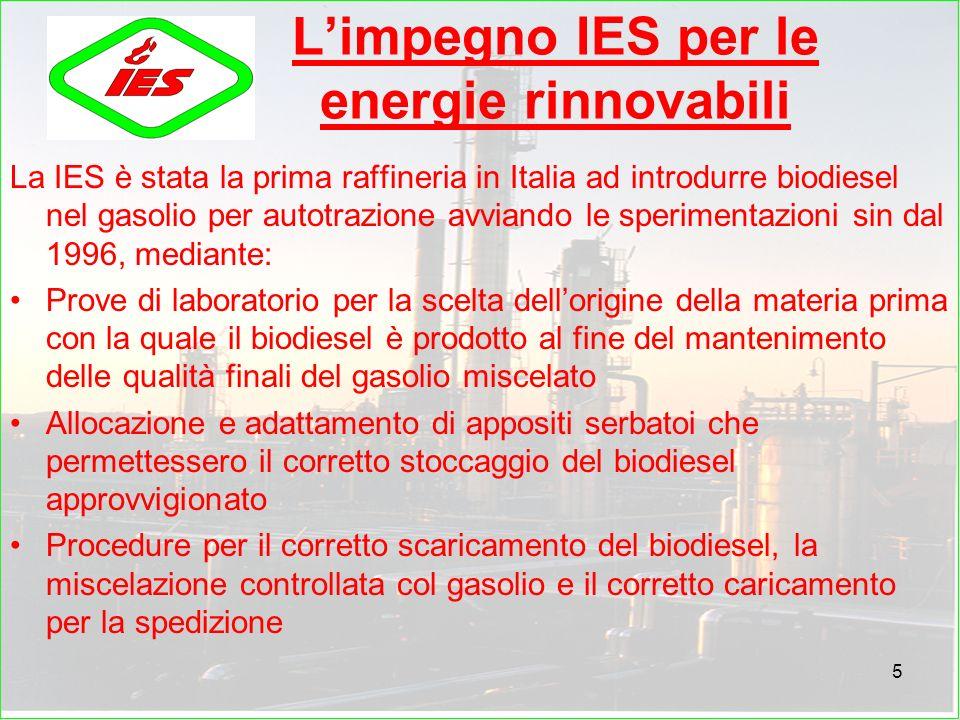 5 Limpegno IES per le energie rinnovabili La IES è stata la prima raffineria in Italia ad introdurre biodiesel nel gasolio per autotrazione avviando le sperimentazioni sin dal 1996, mediante: Prove di laboratorio per la scelta dellorigine della materia prima con la quale il biodiesel è prodotto al fine del mantenimento delle qualità finali del gasolio miscelato Allocazione e adattamento di appositi serbatoi che permettessero il corretto stoccaggio del biodiesel approvvigionato Procedure per il corretto scaricamento del biodiesel, la miscelazione controllata col gasolio e il corretto caricamento per la spedizione