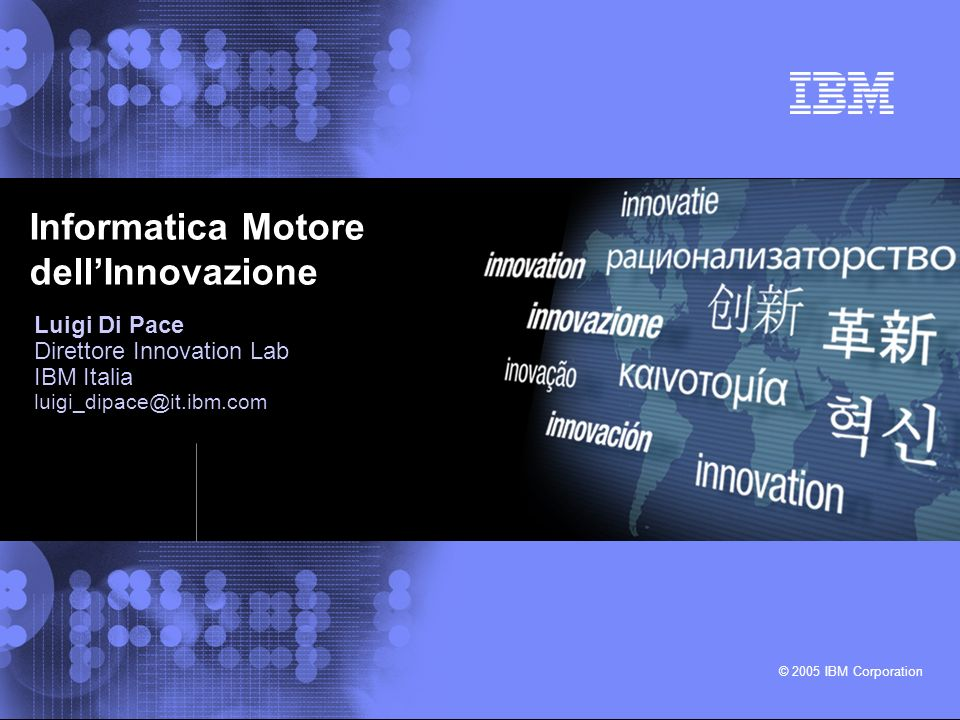 © 2005 IBM Corporation Luigi Di Pace Direttore Innovation Lab IBM Italia luigi_dipace@it.ibm.com Informatica Motore dellInnovazione