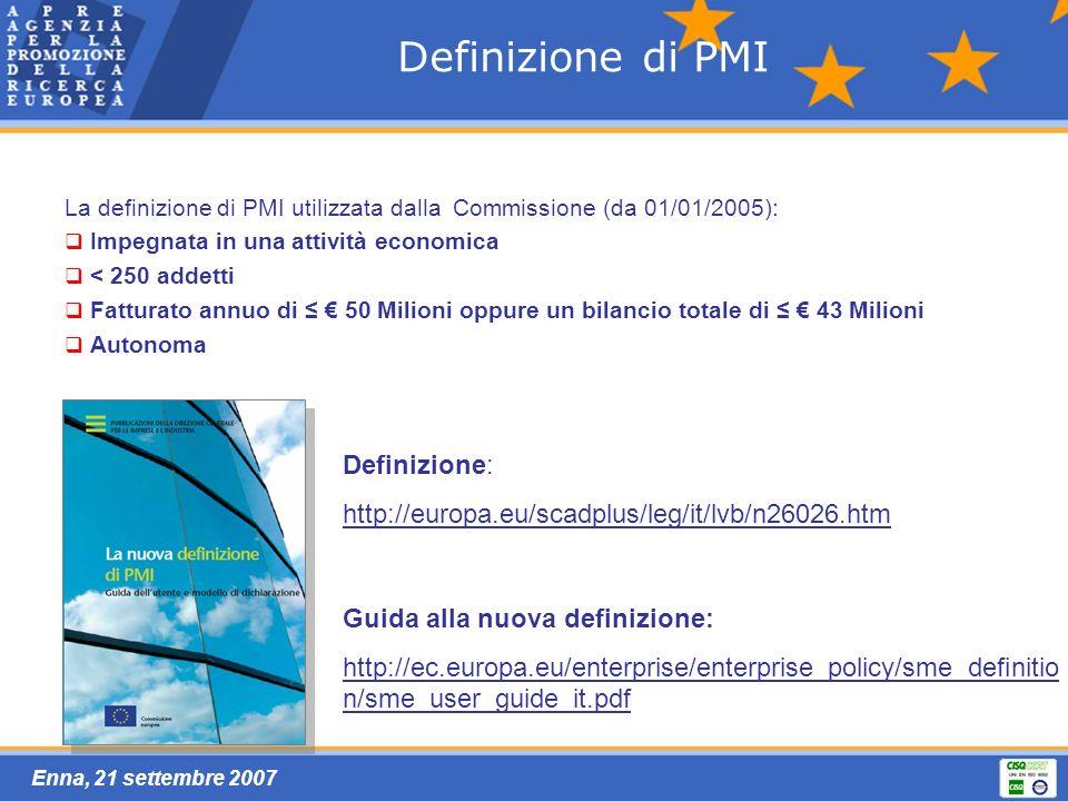 Enna, 21 settembre 2007 Definizione di PMI La definizione di PMI utilizzata dalla Commissione (da 01/01/2005): Impegnata in una attività economica < 250 addetti Fatturato annuo di 50 Milioni oppure un bilancio totale di 43 Milioni Autonoma Definizione: http://europa.eu/scadplus/leg/it/lvb/n26026.htm Guida alla nuova definizione: http://ec.europa.eu/enterprise/enterprise_policy/sme_definitio n/sme_user_guide_it.pdf