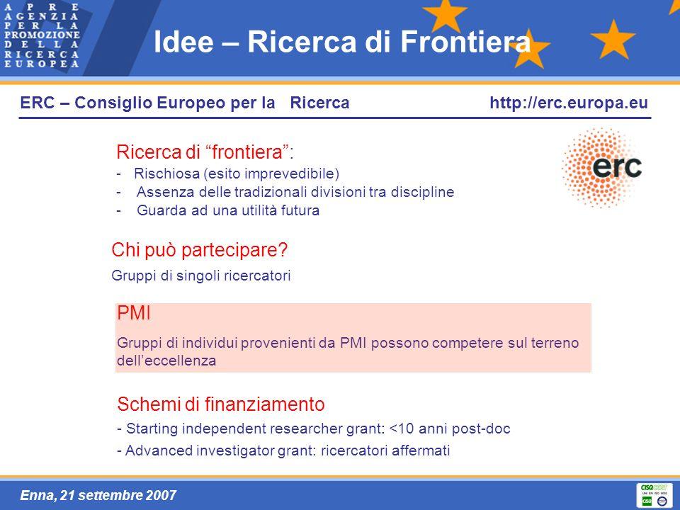Enna, 21 settembre 2007 ERC – Consiglio Europeo per la Ricerca Ricerca di frontiera: - Rischiosa (esito imprevedibile) -Assenza delle tradizionali divisioni tra discipline -Guarda ad una utilità futura Idee – Ricerca di Frontiera Chi può partecipare.