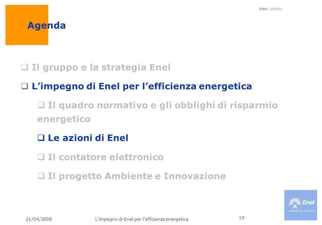 21/04/2008 Limpegno di Enel per leffcienza energetica Uso: pubblico 10 Agenda Il gruppo e la strategia Enel Limpegno di Enel per lefficienza energetic