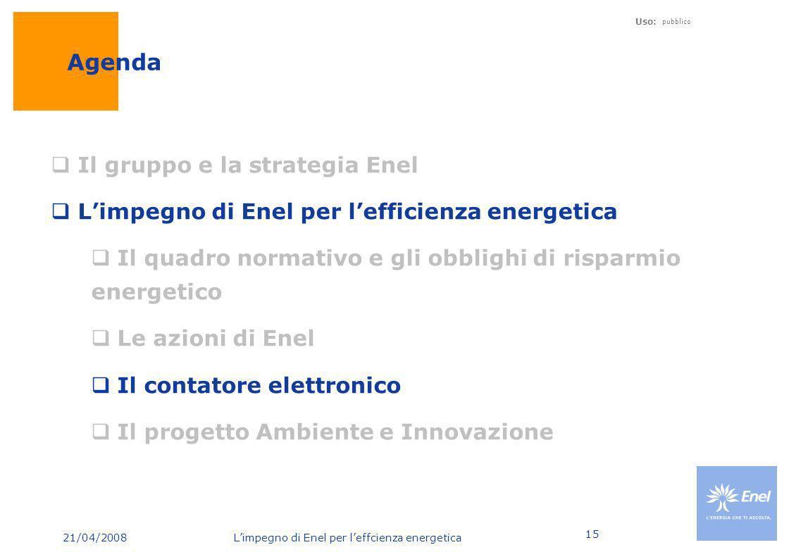 21/04/2008 Limpegno di Enel per leffcienza energetica Uso: pubblico 15 Agenda Il gruppo e la strategia Enel Limpegno di Enel per lefficienza energetic