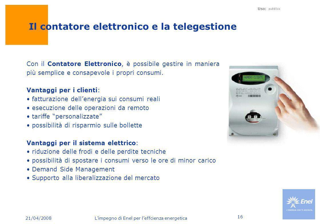 21/04/2008 Limpegno di Enel per leffcienza energetica Uso: pubblico 16 Il contatore elettronico e la telegestione Con il Contatore Elettronico, è poss