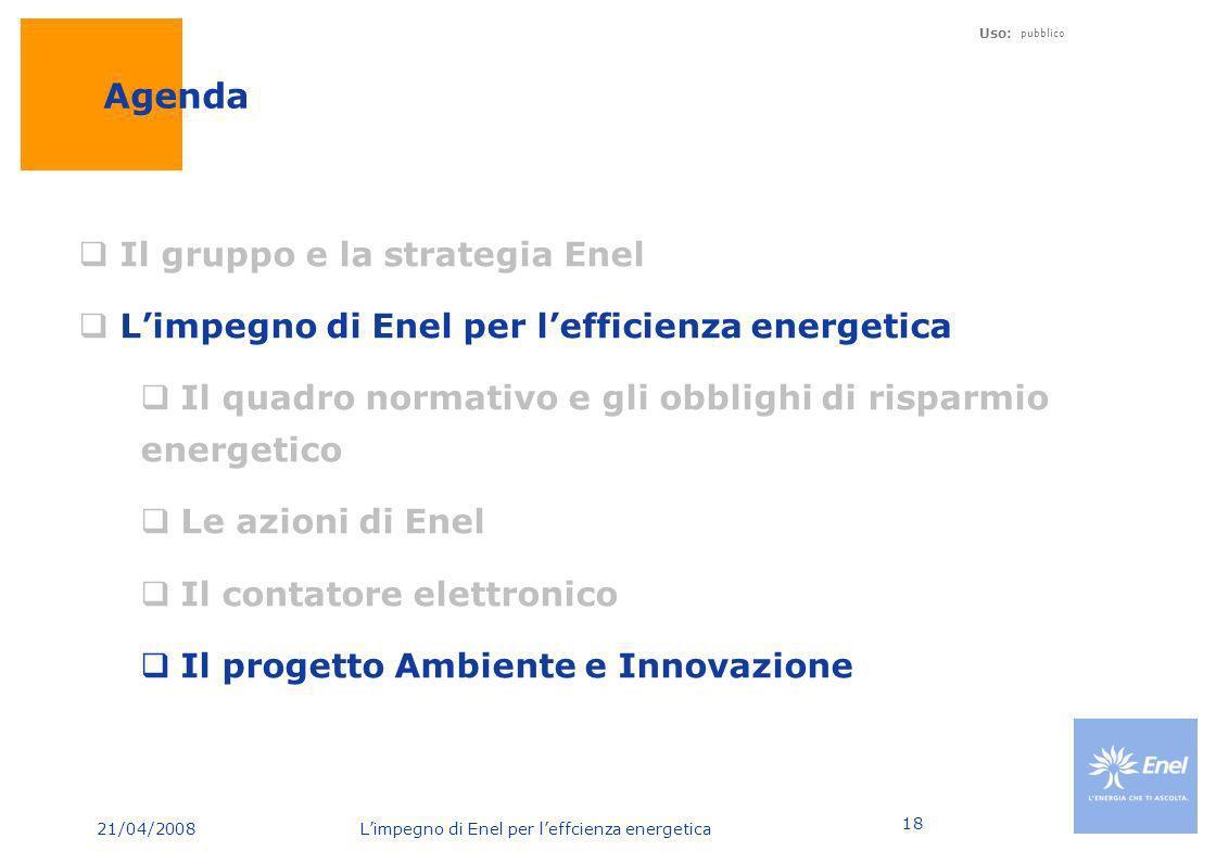 21/04/2008 Limpegno di Enel per leffcienza energetica Uso: pubblico 18 Agenda Il gruppo e la strategia Enel Limpegno di Enel per lefficienza energetic