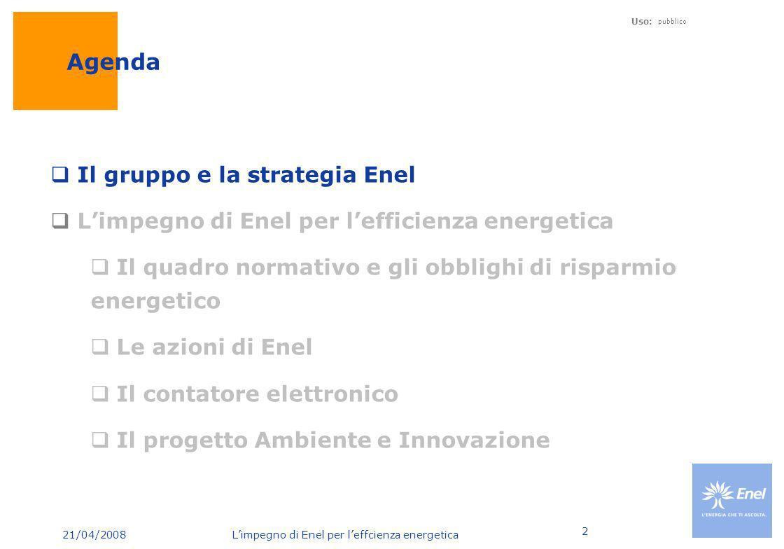 21/04/2008 Limpegno di Enel per leffcienza energetica Uso: pubblico 2 Agenda Il gruppo e la strategia Enel Limpegno di Enel per lefficienza energetica