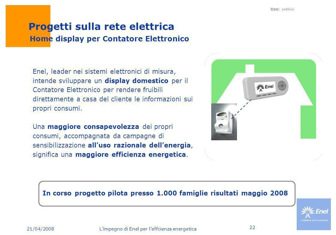 21/04/2008 Limpegno di Enel per leffcienza energetica Uso: pubblico 22 Enel, leader nei sistemi elettronici di misura, intende sviluppare un display d