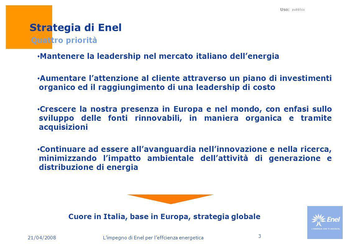 21/04/2008 Limpegno di Enel per leffcienza energetica Uso: pubblico 3 Strategia di Enel Quattro priorità Cuore in Italia, base in Europa, strategia gl
