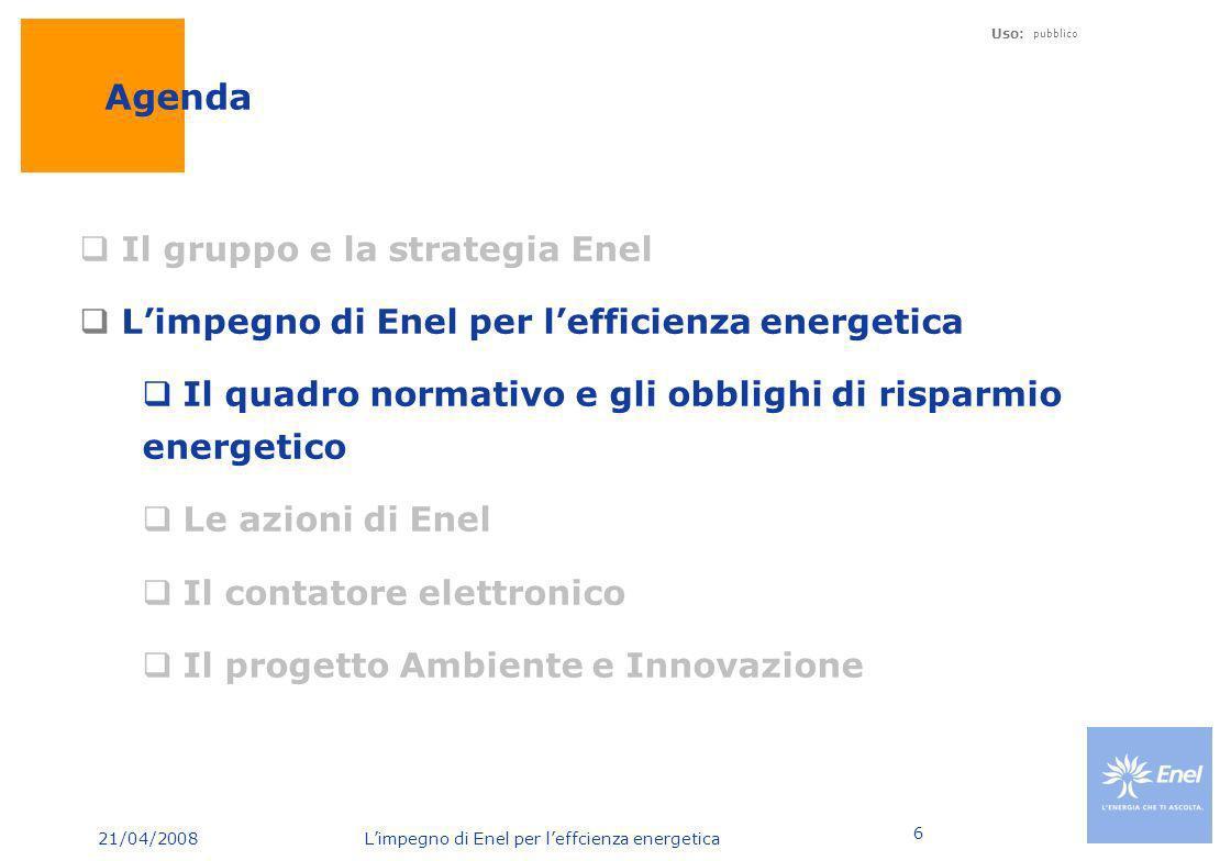 21/04/2008 Limpegno di Enel per leffcienza energetica Uso: pubblico 7 Evoluzione domanda elettrica Italia Elevato aumento della punta massima di carico Intensità energetica al di sotto della media EU 2005 53,4 53,6 55 2004 2003 2002 52,6 +4,6% Punta massima di carico* - Italia (GW) Intensità energetica* (kWh/$PIL) * Fonte: TERNA dati statistici 2005