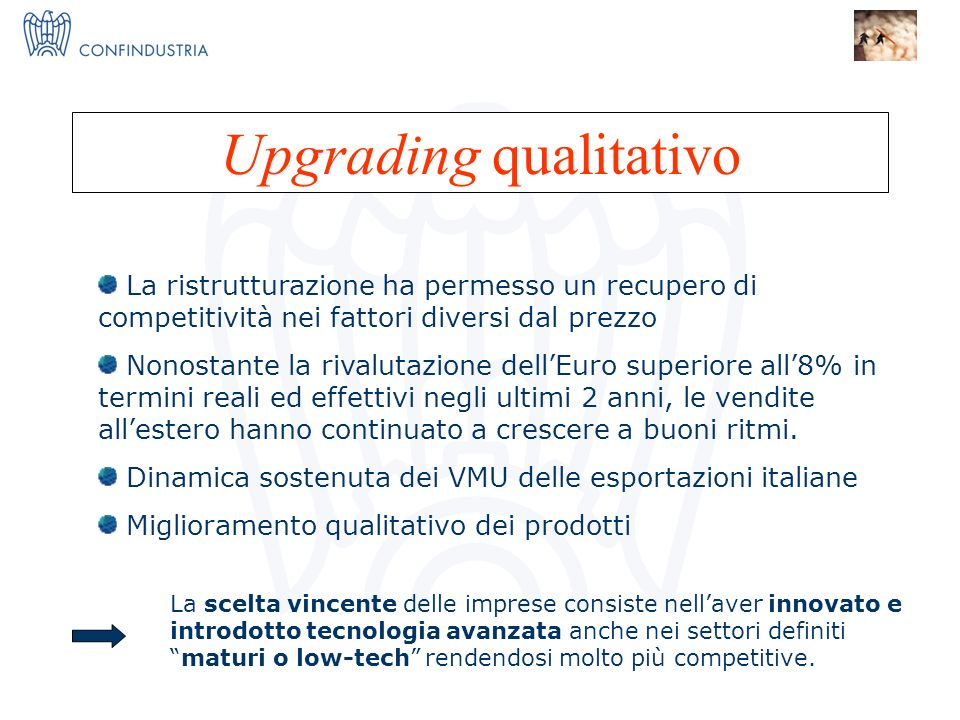 IMPRESE X INNOVAZIONE = I 3 Nucleo Ricerca ed Innovazione Upgrading qualitativo La scelta vincente delle imprese consiste nellaver innovato e introdotto tecnologia avanzata anche nei settori definitimaturi o low-tech rendendosi molto più competitive.
