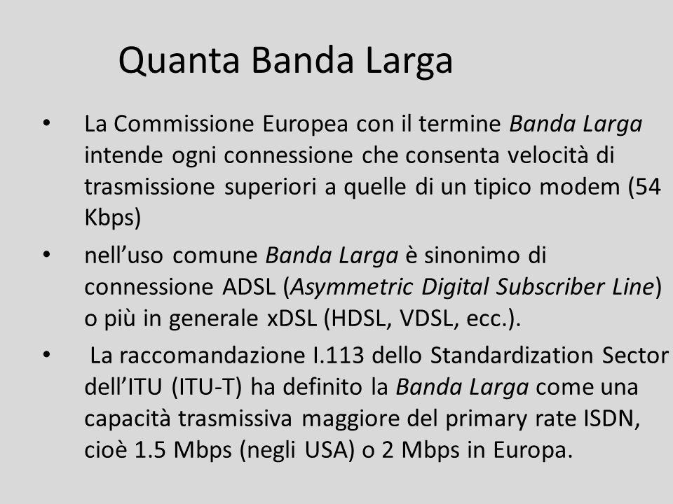 Quanta Banda Larga La Commissione Europea con il termine Banda Larga intende ogni connessione che consenta velocità di trasmissione superiori a quelle
