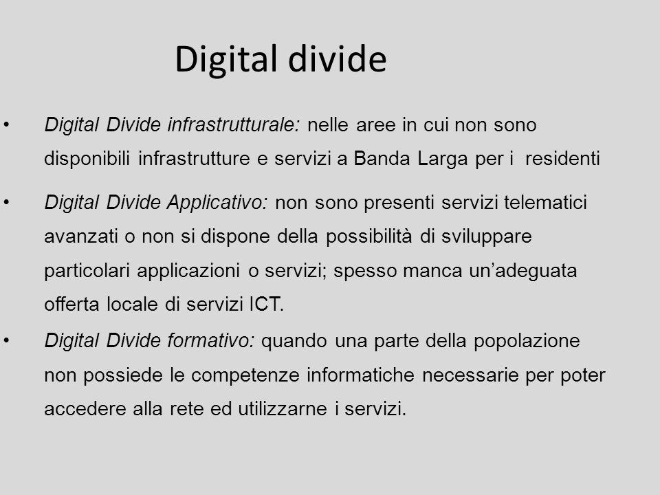 Digital divide Digital Divide infrastrutturale: nelle aree in cui non sono disponibili infrastrutture e servizi a Banda Larga per i residenti Digital