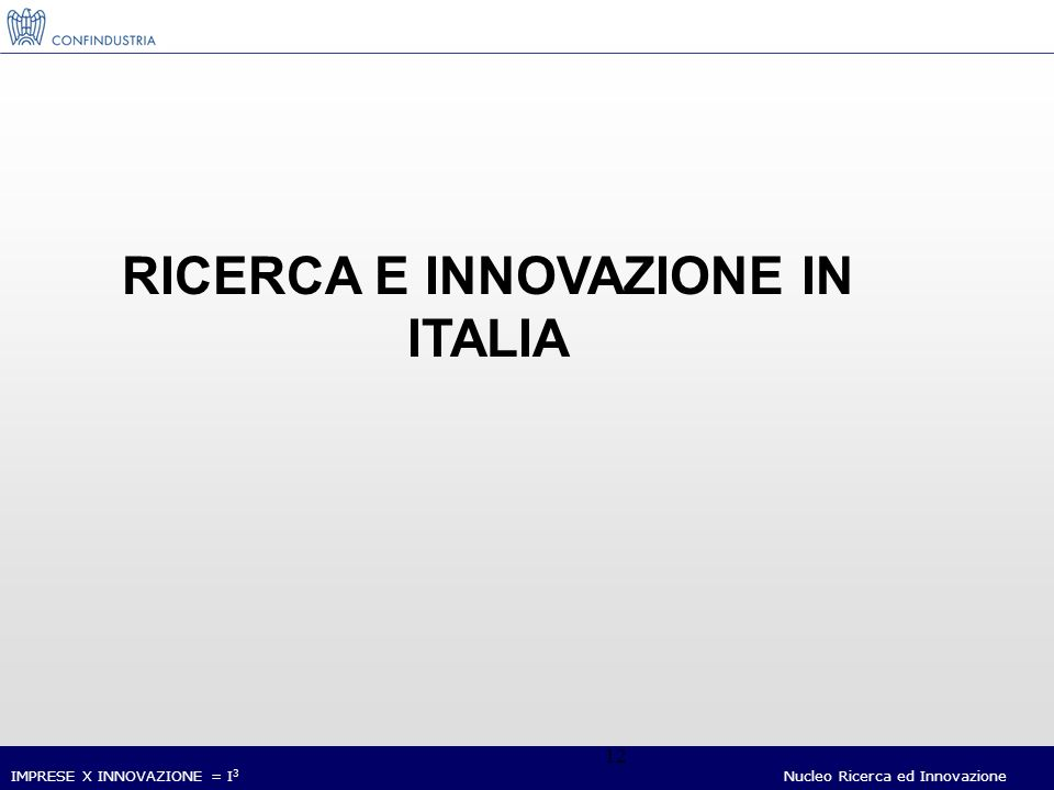 IMPRESE X INNOVAZIONE = I 3 Nucleo Ricerca ed Innovazione 12 RICERCA E INNOVAZIONE IN ITALIA