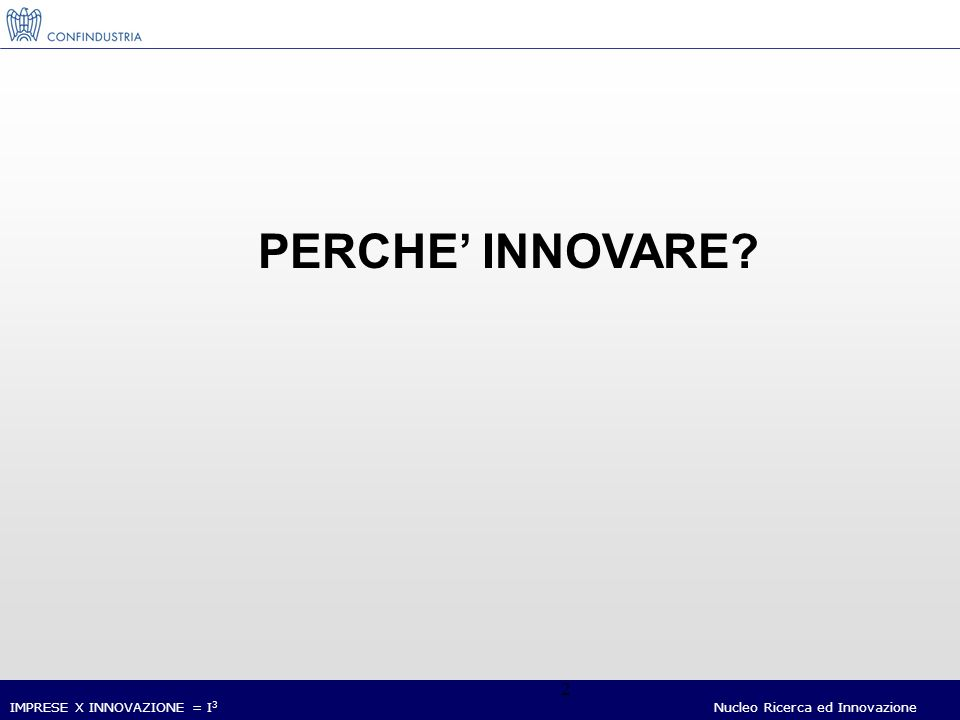 IMPRESE X INNOVAZIONE = I 3 Nucleo Ricerca ed Innovazione 2 PERCHE INNOVARE?