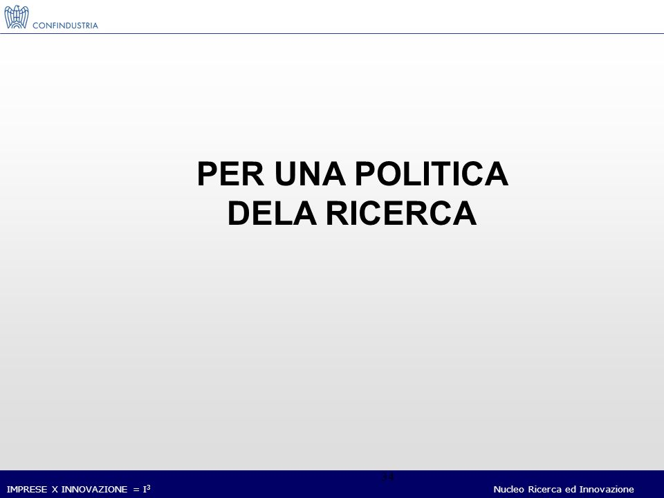 IMPRESE X INNOVAZIONE = I 3 Nucleo Ricerca ed Innovazione 34 PER UNA POLITICA DELA RICERCA