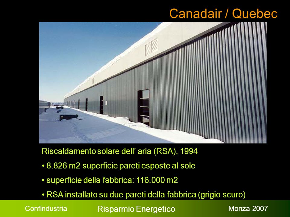 Confindustria Risparmio Energetico Monza 2007 Canadair / Quebec Riscaldamento solare dell aria (RSA), 1994 8.826 m2 superficie pareti esposte al sole superficie della fabbrica: 116.000 m2 RSA installato su due pareti della fabbrica (grigio scuro)
