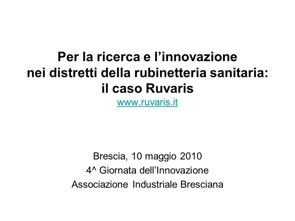 Per la ricerca e linnovazione nei distretti della rubinetteria sanitaria: il caso Ruvaris www.ruvaris.it www.ruvaris.it Brescia, 10 maggio 2010 4^ Gio