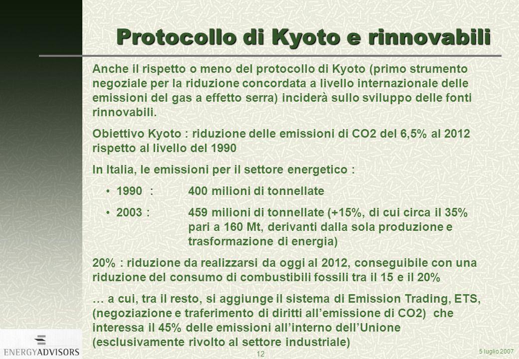 5 luglio 2007 12 Protocollo di Kyoto e rinnovabili Anche il rispetto o meno del protocollo di Kyoto (primo strumento negoziale per la riduzione concordata a livello internazionale delle emissioni del gas a effetto serra) inciderà sullo sviluppo delle fonti rinnovabili.