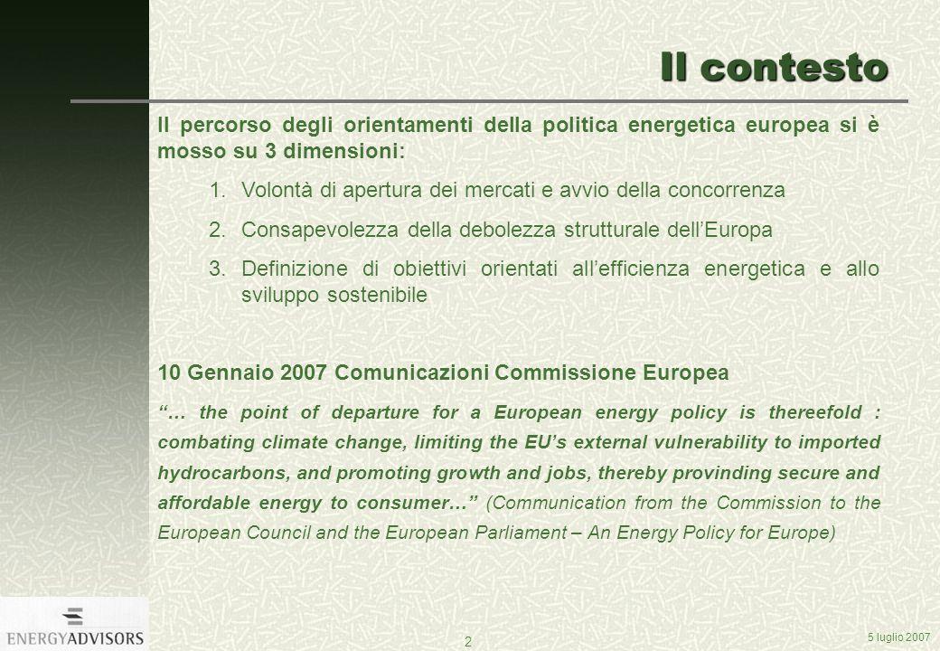 5 luglio 2007 2 Il contesto Il percorso degli orientamenti della politica energetica europea si è mosso su 3 dimensioni: 1.Volontà di apertura dei mercati e avvio della concorrenza 2.Consapevolezza della debolezza strutturale dellEuropa 3.Definizione di obiettivi orientati allefficienza energetica e allo sviluppo sostenibile 10 Gennaio 2007 Comunicazioni Commissione Europea … the point of departure for a European energy policy is thereefold : combating climate change, limiting the EUs external vulnerability to imported hydrocarbons, and promoting growth and jobs, thereby provinding secure and affordable energy to consumer… (Communication from the Commission to the European Council and the European Parliament – An Energy Policy for Europe)