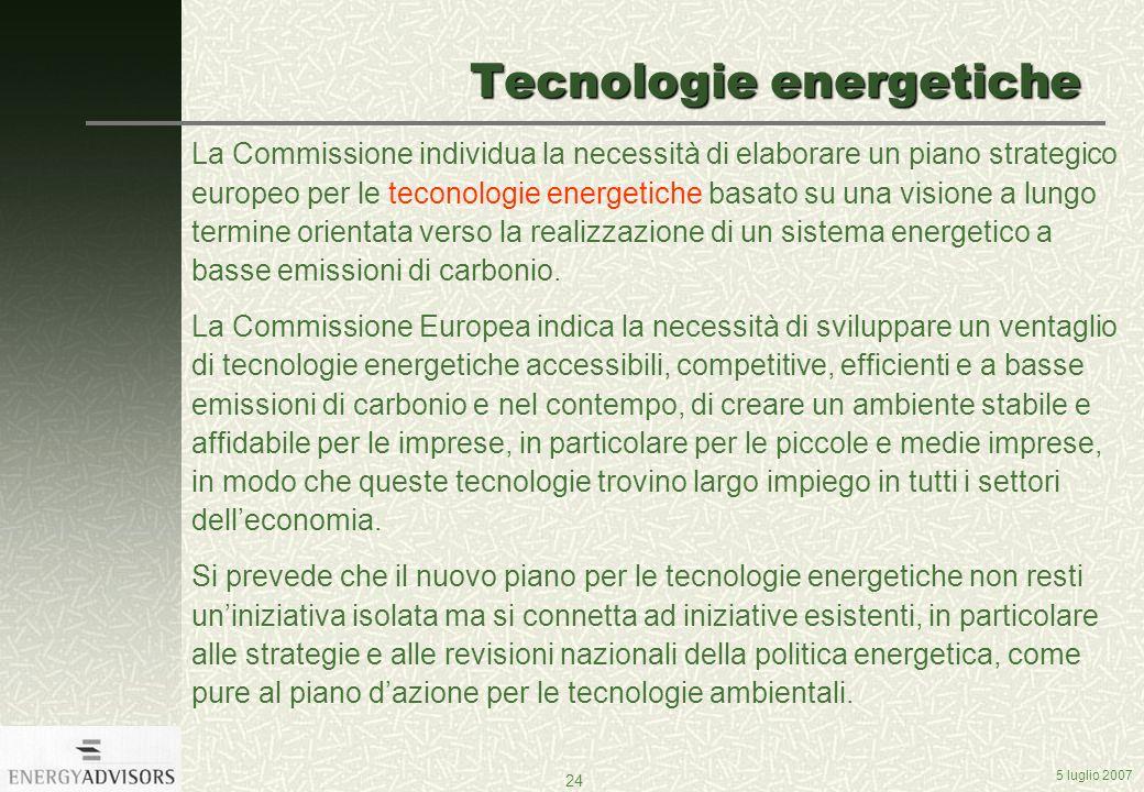 5 luglio 2007 24 Tecnologie energetiche La Commissione individua la necessità di elaborare un piano strategico europeo per le teconologie energetiche basato su una visione a lungo termine orientata verso la realizzazione di un sistema energetico a basse emissioni di carbonio.