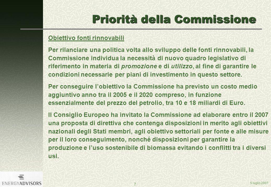 5 luglio 2007 7 Priorità della Commissione Obiettivo fonti rinnovabili Per rilanciare una politica volta allo sviluppo delle fonti rinnovabili, la Commissione individua la necessità di nuovo quadro legislativo di riferimento in materia di promozione e di utilizzo, al fine di garantire le condizioni necessarie per piani di investimento in questo settore.