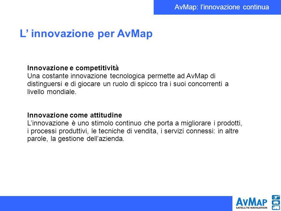 AvMap: linnovazione continua L innovazione per AvMap Innovazione e competitività Una costante innovazione tecnologica permette ad AvMap di distinguersi e di giocare un ruolo di spicco tra i suoi concorrenti a livello mondiale.