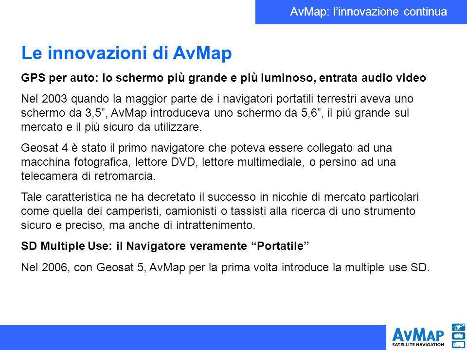 AvMap: linnovazione continua Le innovazioni di AvMap GPS per auto: lo schermo più grande e più luminoso, entrata audio video Nel 2003 quando la maggior parte de i navigatori portatili terrestri aveva uno schermo da 3,5, AvMap introduceva uno schermo da 5,6, il piú grande sul mercato e il più sicuro da utilizzare.