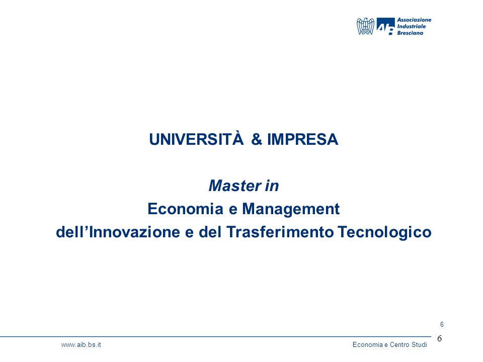 6 www.aib.bs.itEconomia e Centro Studi 6 UNIVERSITÀ & IMPRESA Master in Economia e Management dellInnovazione e del Trasferimento Tecnologico