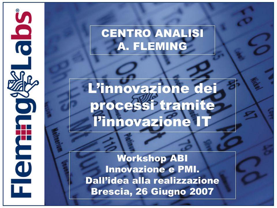 CENTRO ANALISI A. FLEMING Linnovazione dei processi tramite linnovazione IT Workshop ABI Innovazione e PMI. Dallidea alla realizzazione Brescia, 26 Gi