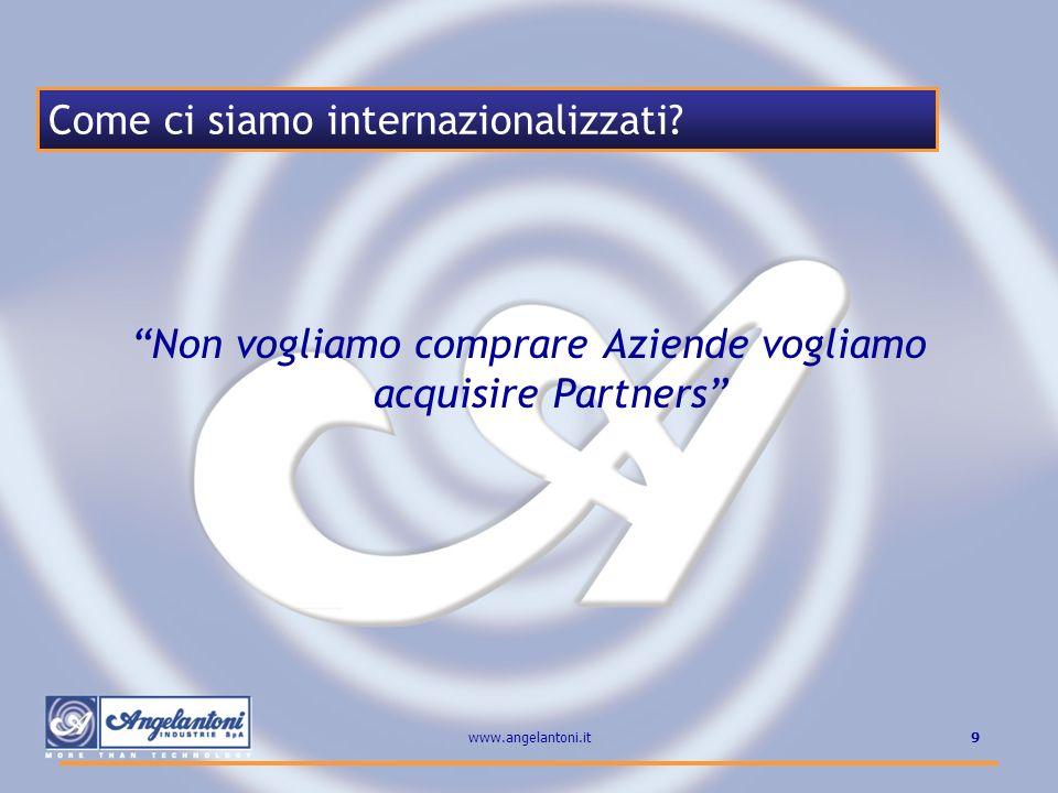 9www.angelantoni.it Come ci siamo internazionalizzati? Non vogliamo comprare Aziende vogliamo acquisire Partners