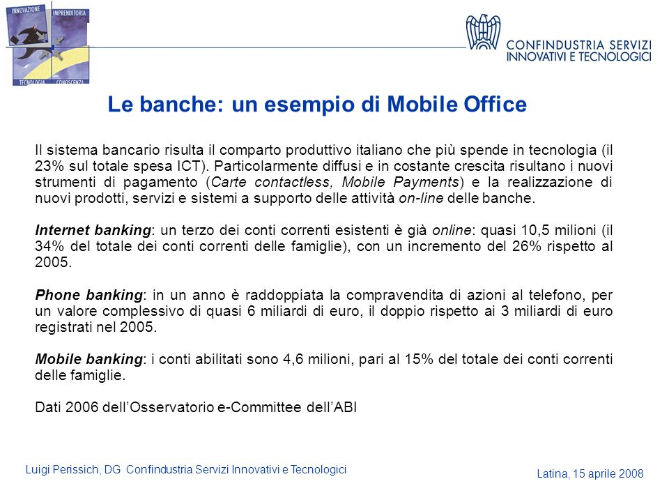 Latina, 15 aprile 2008 Luigi Perissich, DG Confindustria Servizi Innovativi e Tecnologici Le banche: un esempio di Mobile Office Il sistema bancario r