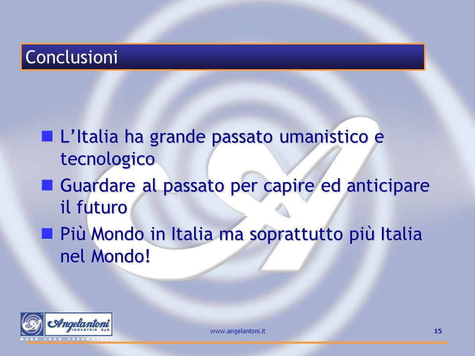 15www.angelantoni.it LItalia ha grande passato umanistico e tecnologico LItalia ha grande passato umanistico e tecnologico Guardare al passato per cap
