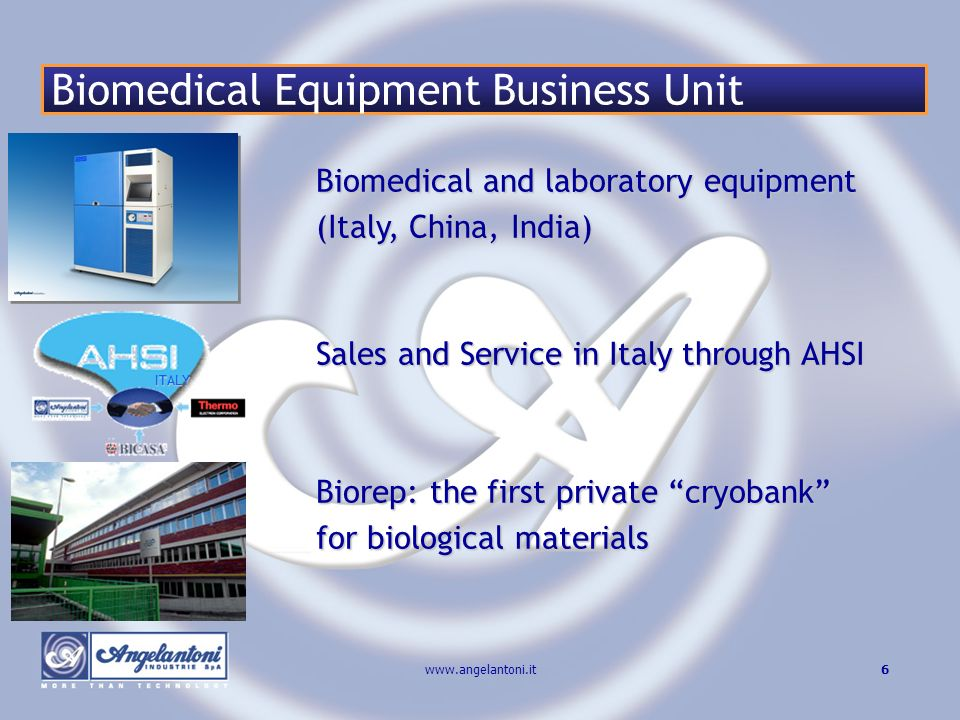 6www.angelantoni.it ITALY Biomedical and laboratory equipment (Italy, China, India) Sales and Service in Italy through AHSI Biorep: the first private cryobank for biological materials Biomedical Equipment Business Unit