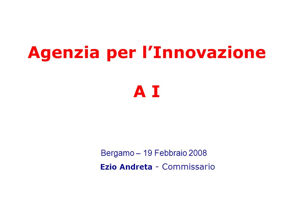 Agenzia per lInnovazione A I Ezio Andreta - Commissario Bergamo – 19 Febbraio 2008