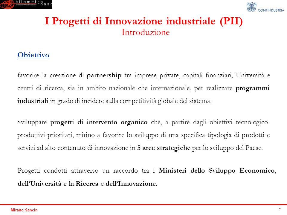 8 Mirano Sancin I Progetti di Innovazione industriale (PII) Nuova linea dintervento Concentrazione dellintervento pubblico verso aree produttive e tecnologiche ritenute strategiche per lo sviluppo del paese Perseguimento di specifici obiettivi tecnologico-produttivi Individuazione di un Manager esperto (Responsabile di Progetto) per la definizione dei contenuti di ciascun intervento Utilizzo combinato di tutti gli strumenti possibili (regimi di aiuto, partnership pubblico privata, ecc.) Coinvolgimento di tutte le Amministrazioni pubbliche interessate, anche attraverso il cofinanziamento