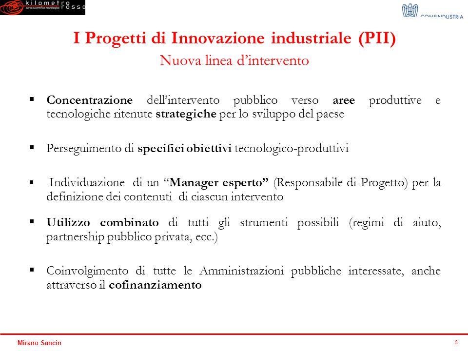 8 Mirano Sancin I Progetti di Innovazione industriale (PII) Nuova linea dintervento Concentrazione dellintervento pubblico verso aree produttive e tec