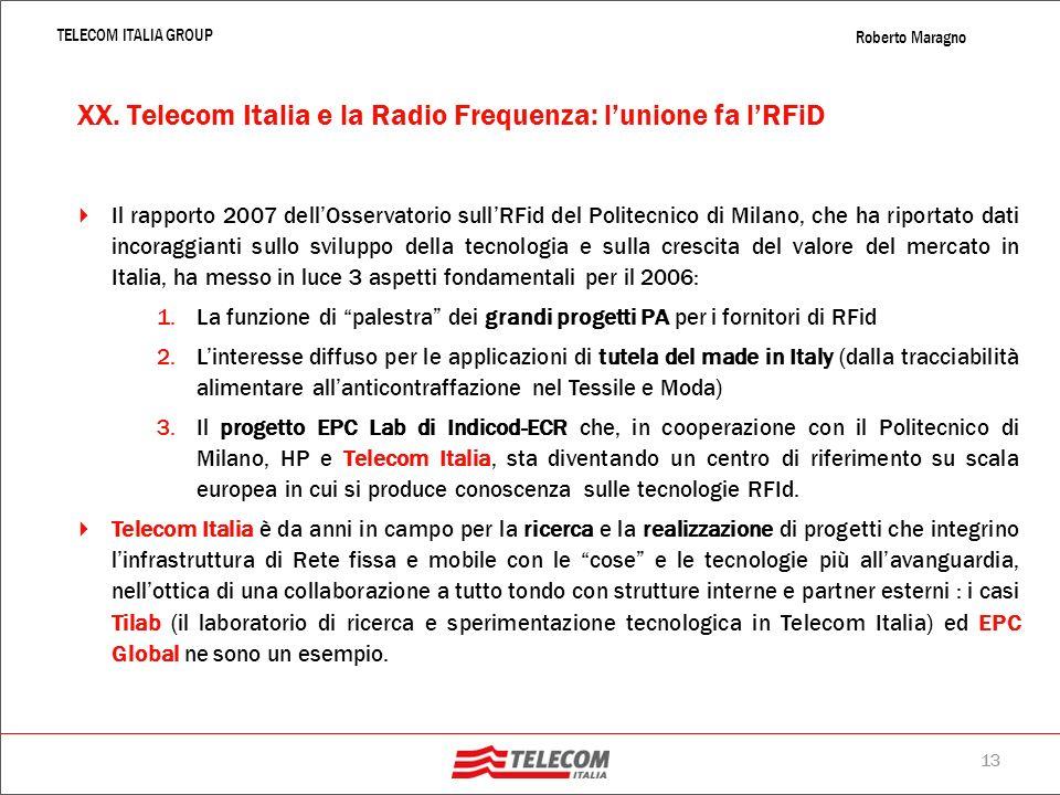 12 TELECOM ITALIA GROUP Roberto Maragno XX. Gli oggetti si parlano: tracciabilità e identificazione in Rete LInternet delle cose è la realizzazione de