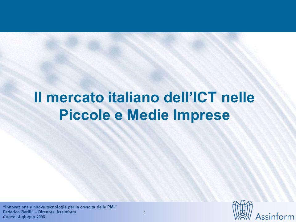 Innovazione e nuove tecnologie per la crescita delle PMI Federico Barilli – Direttore Assinform Cuneo, 4 giugno 2008 9 Il mercato italiano dellICT nelle Piccole e Medie Imprese
